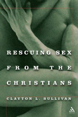 Rescuing Sex From the Christians  by  Clayton Sullivan