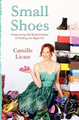 Small Shoes: Outgrowing Old Relationships & Finding the Right Fit Camille Licate