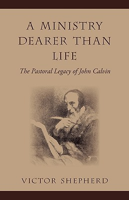 A Ministry Dearer Than Life: The Pastoral Legacy of John Calvin  by  Victor Shepherd
