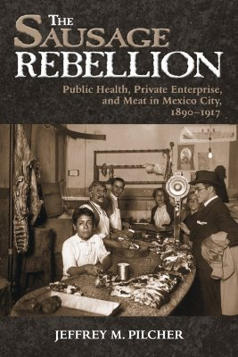 The Sausage Rebellion: Public Health, Private Enterprise, and Meat in Mexico City, 1890-1917 Jeffrey M. Pilcher