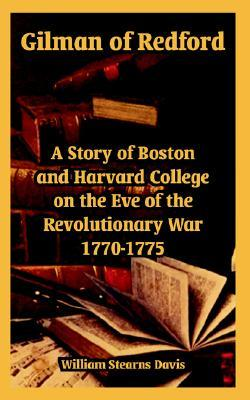Gilman of Redford: A Story of Boston and Harvard College on the Eve of the Revolutionary War 1770-1775  by