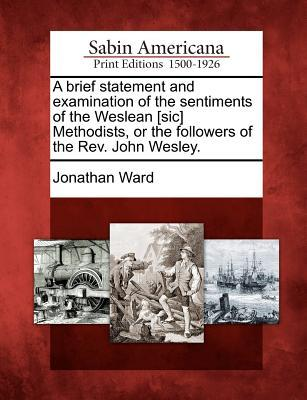 A Brief Statement and Examination of the Sentiments of the Weslean [Sic] Methodists, or the Followers of the REV. John Wesley.  by  Jonathan Ward