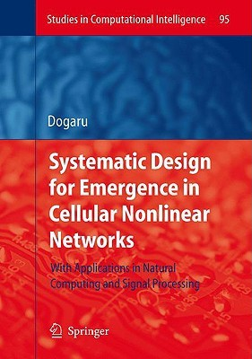 Systematic Design For Emergence In Cellular Nonlinear Networks: With Applications In Natural Computing And Signal Processing Radu Dogaru