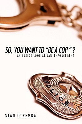 So, You Want to Be a Cop  ?: An Inside Look at Law Enforcement  by  Stan Otremba