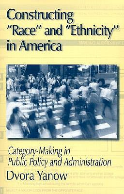 Constructing Race and Ethnicity in America: Category-Making in Public Policy and Administration  by  Dvora Yanow