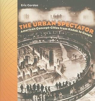 The Urban Spectator: American Concept Cities From Kodak To Google Eric Gordon