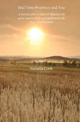 End Time Prophecy and You: A Satanic Plot to Unravel America the Great Superpower and Implement the New World Order Natasha Cook