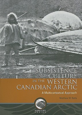 Subsistence and Culture in the Western Canadian Arctic: A Multicontextual Approach  by  Matthew W. Betts