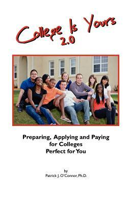 College Is Yours 2.0: Preparing, Applying, and Paying for Colleges Perfect for You  by  Patrick J. OConnor