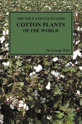 The Wild and Cultivated Cotton Plants of the World  by  George Watt