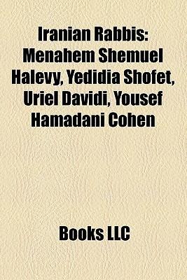 Iranian Rabbis: Menahem Shemuel Halevy, Yedidia Shofet, Uriel Davidi, Yousef Hamadani Cohen  by  Books LLC