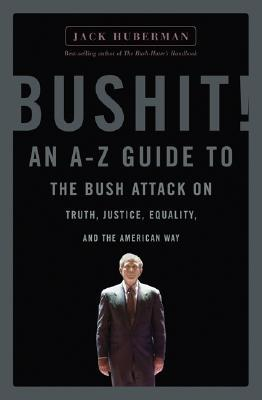 Bushit!: An A-Z Guide to the Bush Attack on Truth, Justice, Equality, and the American Way Jack Huberman