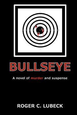 Bullseye: A Novel of Murder and Suspense Roger C. Lubeck
