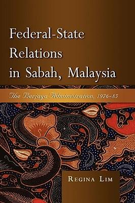 Federal-State Relations in Sabah, Malaysia: The Berjaya Administration, 1976-85 Regina Lim