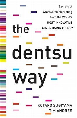 The Dentsu Way: Secrets of Cross Switch Marketing from the Worlds Most Innovative Advertising Agency  by  Kotaro Sugiyama