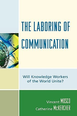 The Laboring of Communication: Will Knowledge Workers of the World Unite?  by  Vincent Mosco