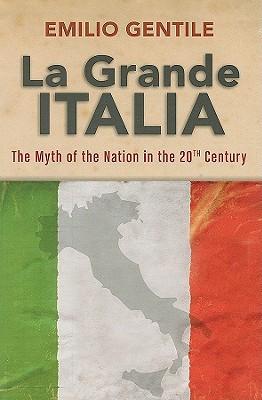 La Grande Italia: The Rise and Fall of the Myth of the Nation in the Twentieth Century  by  Emilio Gentile
