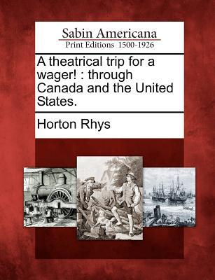 A Theatrical Trip for a Wager!: Through Canada and the United States. Horton Rhys