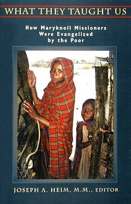 What They Taught Us: How Maryknoll Missioners Were Evangelized the Poor by Joseph A. Heim