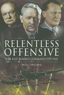 The Relentless Offensive: War And Bomber Command 1939   1945 Roy Irons