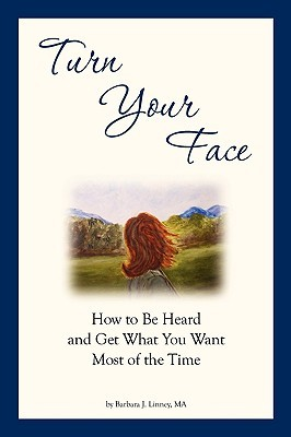 Turn Your Face: How to Be Heard and Get What You Want Most of the Time  by  Barbara J. Linney