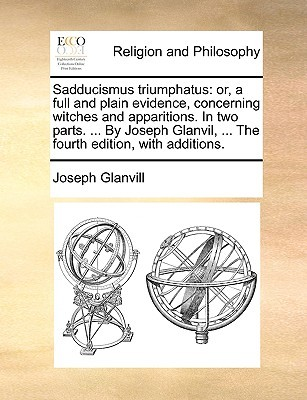 Sadducismus Triumphatus: Or, a Full and Plain Evidence, Concerning Witches and Apparitions. in Two Parts. ...  by  Joseph Glanvil, ... the Fourth by Joseph Glanvill
