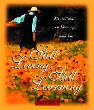 Still Living, Still Learning: Meditations on Moving Beyond Loss  by  June Titus