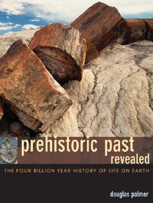 Prehistoric Past Revealed: The Four Billion Year History of Life on Earth Douglas Palmer