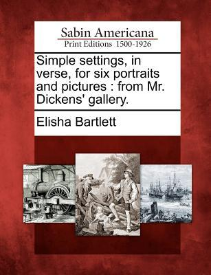 Simple Settings, in Verse, for Six Portraits and Pictures: From Mr. Dickens Gallery. Elisha Bartlett