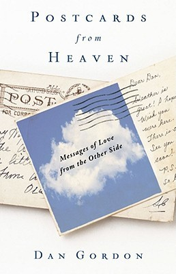 Postcards from Heaven: Everyday Messages of Love from the Other Side Dan Gordon