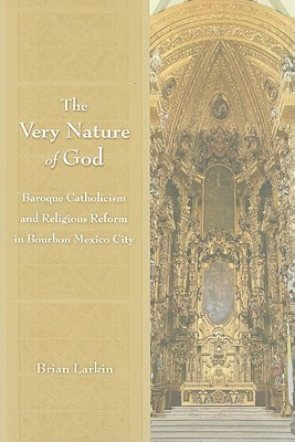 The Very Nature of God: Baroque Catholicism and Religious Reform in Bourbon Mexico City  by  Brian Larkin