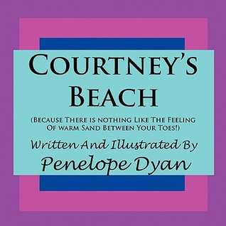 Courtneys Beach (Because There Is Nothing Like the Feeling of Warm Sand Between Your Toes) Penelope Dyan
