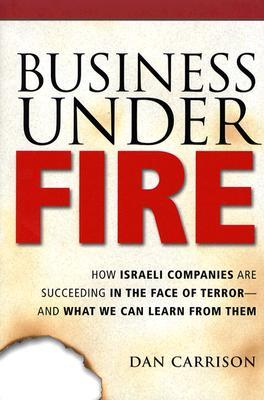 Business Under Fire: How Israeli Companies Are Succeeding in the Face of Terror-- And What We Can Learn from Them Dan Carrison