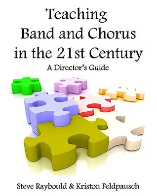 Teaching Band And Chorus In The 21st Century: A Directors Guide  by  Steve Raybould