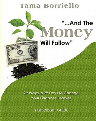 And the Money Will Follow Participant Guide: 29 Ways in 29 Days to Change Your Finances Forever Tama Borriello