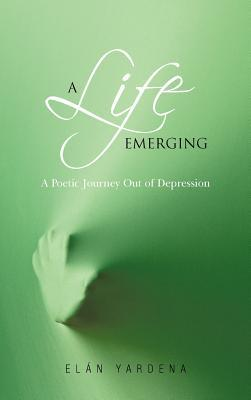 A Life Emerging: A Poetic Journey Out of Depression El N. Yardena