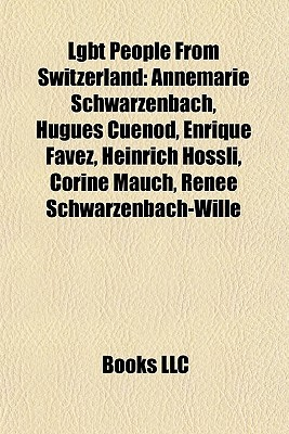 Lgbt People From Switzerland: Annemarie Schwarzenbach, Hugues Cu nod, Enrique Favez, Heinrich H ssli, Corine Mauch, Ren e Schwarzenbach-Wille  by  Books LLC