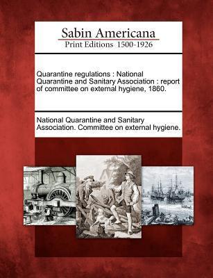 Quarantine Regulations: National Quarantine and Sanitary Association: Report of Committee on External Hygiene, 1860. National Quarantine and Sanitary Associa