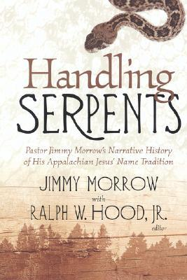 Handling Serpents: Pastor Jimmy Morrows Narrative History Of His Appalachian Jesus Name Tradition  by  Jimmy MORROW