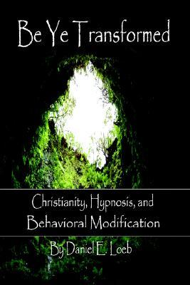 Be Ye Transformed - Christianity, Hypnosis, and Behavioral Modification Daniel Loeb