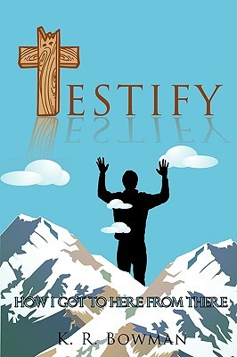 Testify: How I Got to Here from There  by  K. R. Bowman