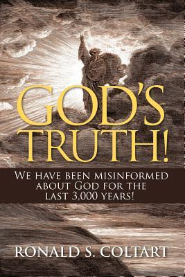 Gods Truth! We Have Been Misinformed about God for the Last 3,000 Years!  by  Ronald S. Coltart