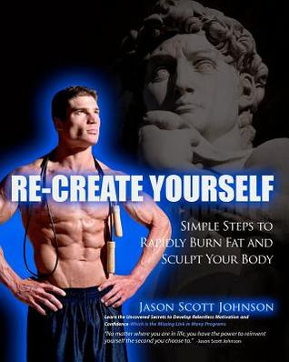 Recreate Yourself: Simple Steps to Rapidly Burn Fat and Sculpt Your Body  by  Jason Scott Johnson