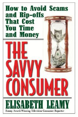 The Savvy Consumer: How to Avoid Scams and Ripoffs That Cost You Time and Money Elisabeth Leamy