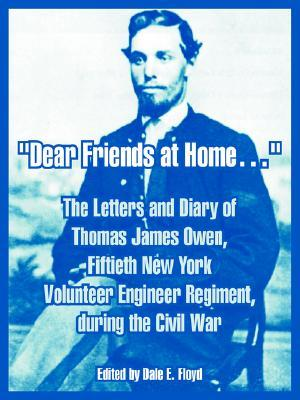 Dear Friends at Home.: The Letters and Diary of Thomas James Owen, Fiftieth New York Volunteer Engineer Regiment, During the Civil War  by  Thomas James Owen