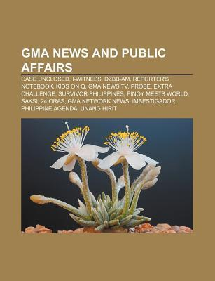 GMA News and Public Affairs: Case Unclosed, I-Witness, Dzbb-Am, Reporters Notebook, Kids on Q, GMA News TV, Probe, Extra Challenge Source Wikipedia