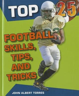 Top 25 Football Skills, Tips, and Tricks  by  John A. Torres