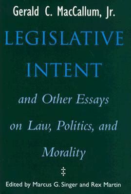 Legislative Intent and Other Essays on Law, Politics, and Morality Gerald C. MacCallum