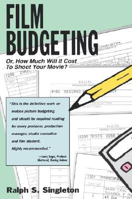 Film Budgeting: Or How Much Will It Cost to Shoot Your Movie? Ralph S. Singleton