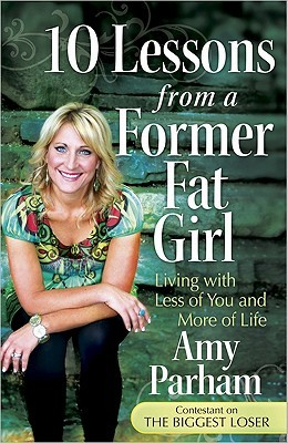 10 Lessons from a Former Fat Girl: Living with Less of You and More of Life Amy Parham